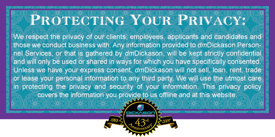 We respect the privacy of our clients, employees, applicants and candidates and those we conduct business with. Any information provided to dmDickason Personnel Services, or that is gathered by dmDickason will be kept strictly confidential and will only be used or shared in ways for wich you have specifically consented. Unless we have your express consent, dmDickason will not sell, loan, rent, trade or lease your personal information to any third party. We will use the utmost care in protecting the privacy and security of your information. This privacy policy covers the information you provide to us offline and at this website.